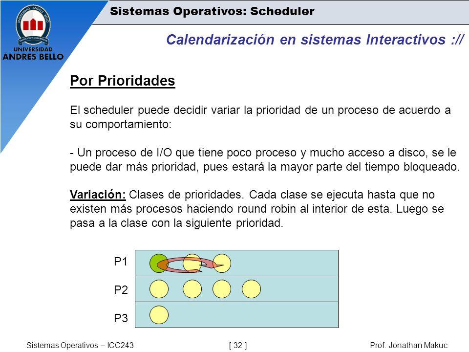 Sistemas Operativos – ICC243 [ 32 ] Prof. Jonathan Makuc Calendarización en sistemas Interactivos :// Por Prioridades El scheduler puede decidir varia