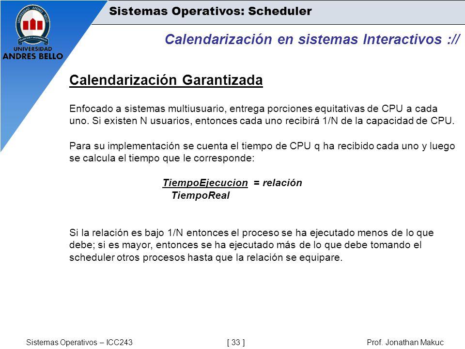 Sistemas Operativos – ICC243 [ 33 ] Prof. Jonathan Makuc Calendarización en sistemas Interactivos :// Calendarización Garantizada Enfocado a sistemas