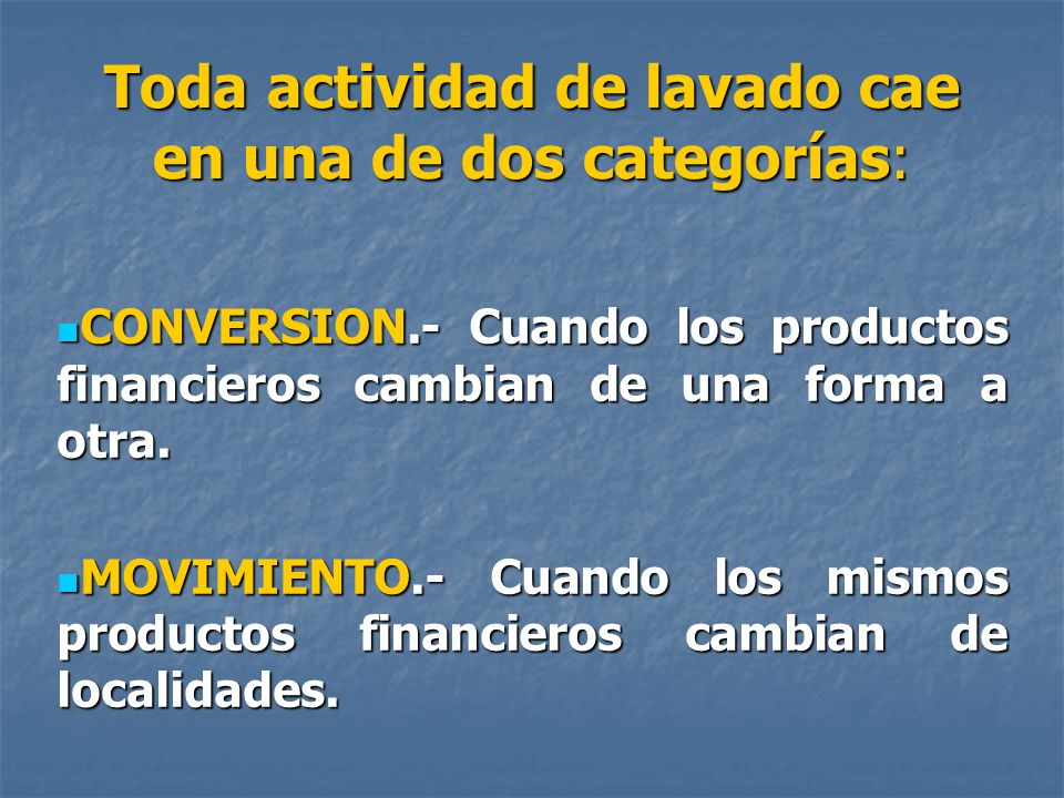 Toda actividad de lavado cae en una de dos categorías: CONVERSION.- Cuando los productos financieros cambian de una forma a otra. CONVERSION.- Cuando
