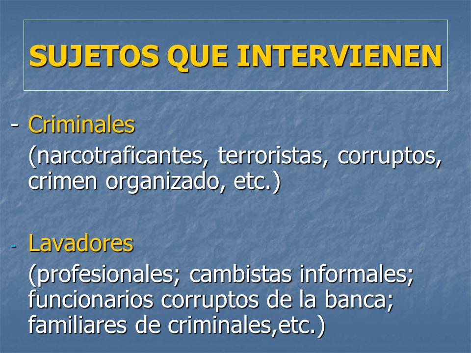 SUJETOS QUE INTERVIENEN -Criminales (narcotraficantes, terroristas, corruptos, crimen organizado, etc.) - Lavadores (profesionales; cambistas informal