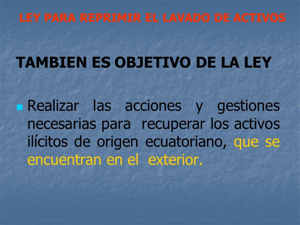 TAMBIEN ES OBJETIVO DE LA LEY Realizar las acciones y gestiones necesarias para recuperar los activos ilícitos de origen ecuatoriano, que se encuentra