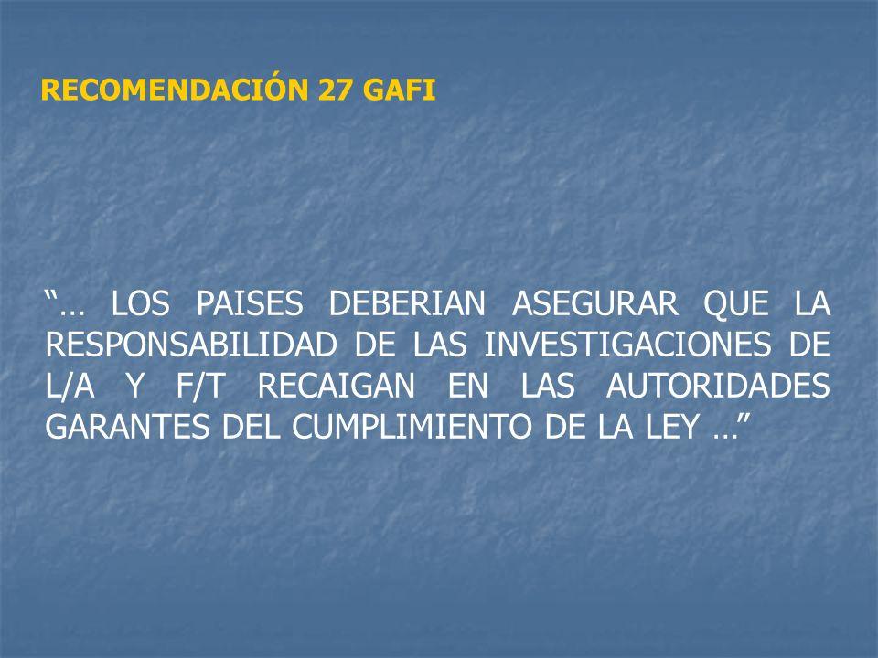 RECOMENDACIÓN 27 GAFI … LOS PAISES DEBERIAN ASEGURAR QUE LA RESPONSABILIDAD DE LAS INVESTIGACIONES DE L/A Y F/T RECAIGAN EN LAS AUTORIDADES GARANTES D