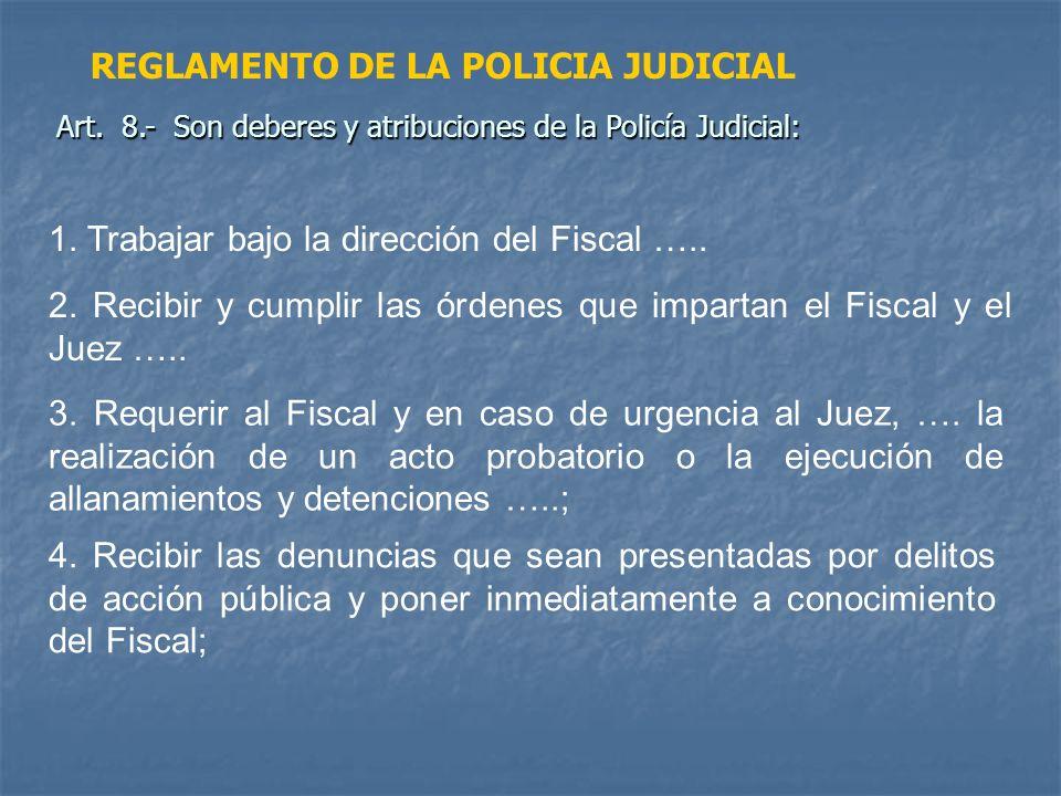 1. Trabajar bajo la dirección del Fiscal ….. 2. Recibir y cumplir las órdenes que impartan el Fiscal y el Juez ….. 3. Requerir al Fiscal y en caso de
