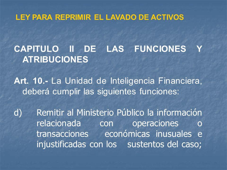 LEY PARA REPRIMIR EL LAVADO DE ACTIVOS CAPITULO II DE LAS FUNCIONES Y ATRIBUCIONES Art. 10.- La Unidad de Inteligencia Financiera, deberá cumplir las