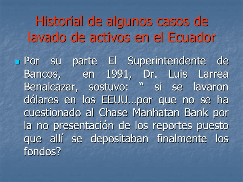 Historial de algunos casos de lavado de activos en el Ecuador Por su parte El Superintendente de Bancos, en 1991, Dr. Luis Larrea Benalcazar, sostuvo: