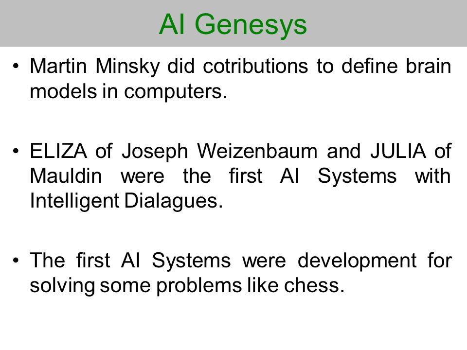 AI Genesys Martin Minsky did cotributions to define brain models in computers. ELIZA of Joseph Weizenbaum and JULIA of Mauldin were the first AI Syste