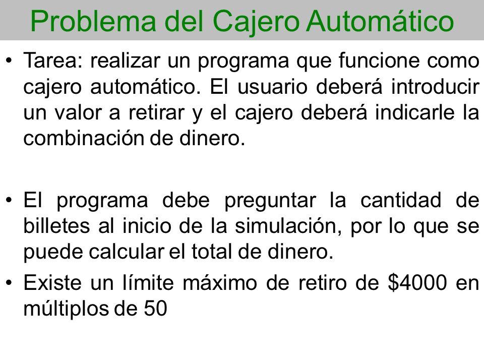 Problema del Cajero Automático Tarea: realizar un programa que funcione como cajero automático. El usuario deberá introducir un valor a retirar y el c