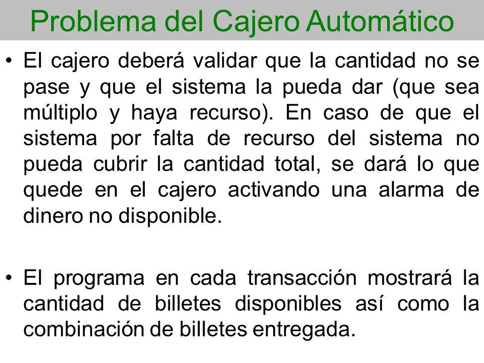 Problema del Cajero Automático El cajero deberá validar que la cantidad no se pase y que el sistema la pueda dar (que sea múltiplo y haya recurso). En