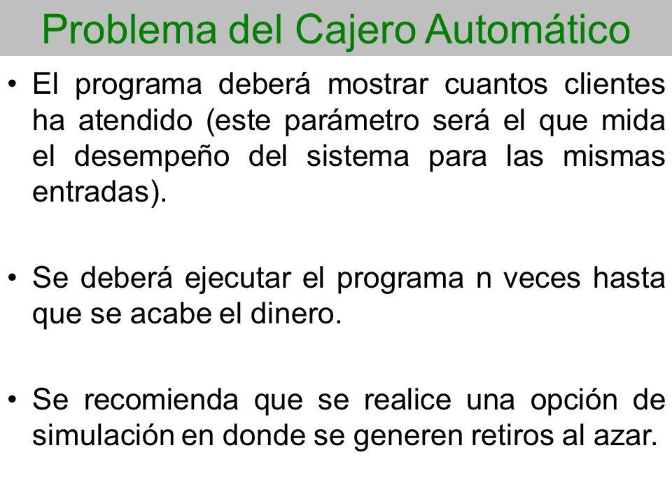 Problema del Cajero Automático El programa deberá mostrar cuantos clientes ha atendido (este parámetro será el que mida el desempeño del sistema para