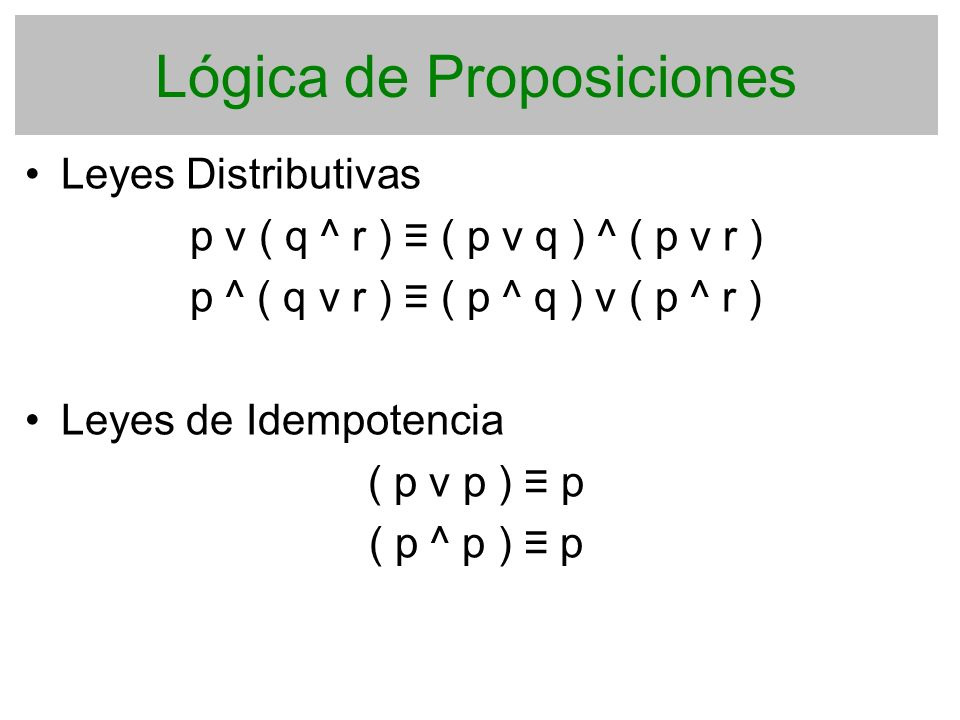 Lógica de Proposiciones Leyes Distributivas p v ( q ^ r ) ( p v q ) ^ ( p v r ) p ^ ( q v r ) ( p ^ q ) v ( p ^ r ) Leyes de Idempotencia ( p v p ) p