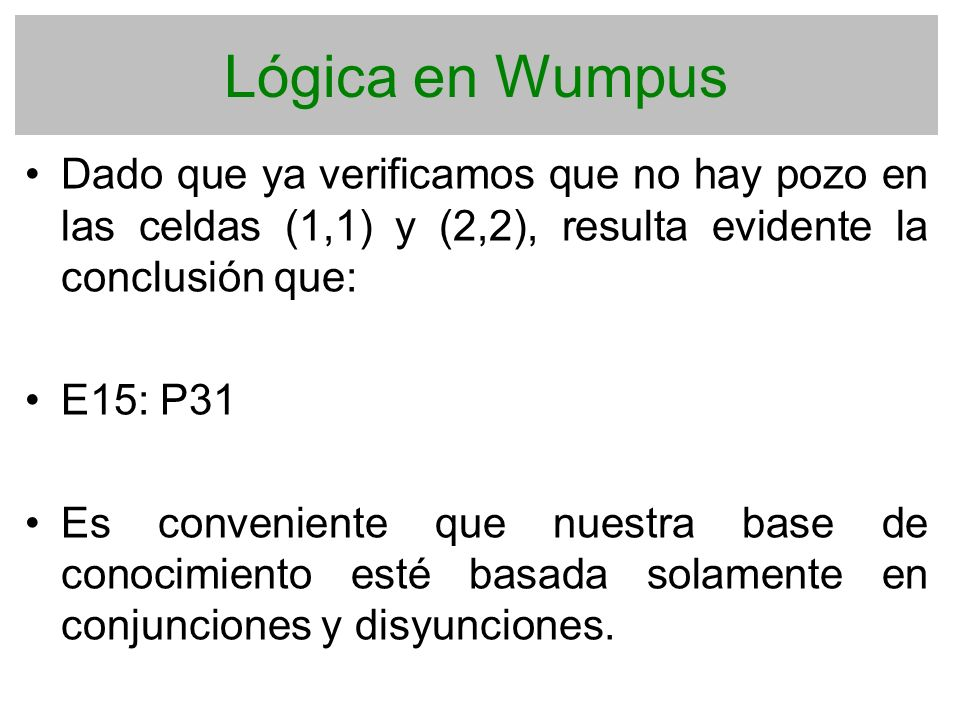 Lógica en Wumpus Dado que ya verificamos que no hay pozo en las celdas (1,1) y (2,2), resulta evidente la conclusión que: E15: P31 Es conveniente que