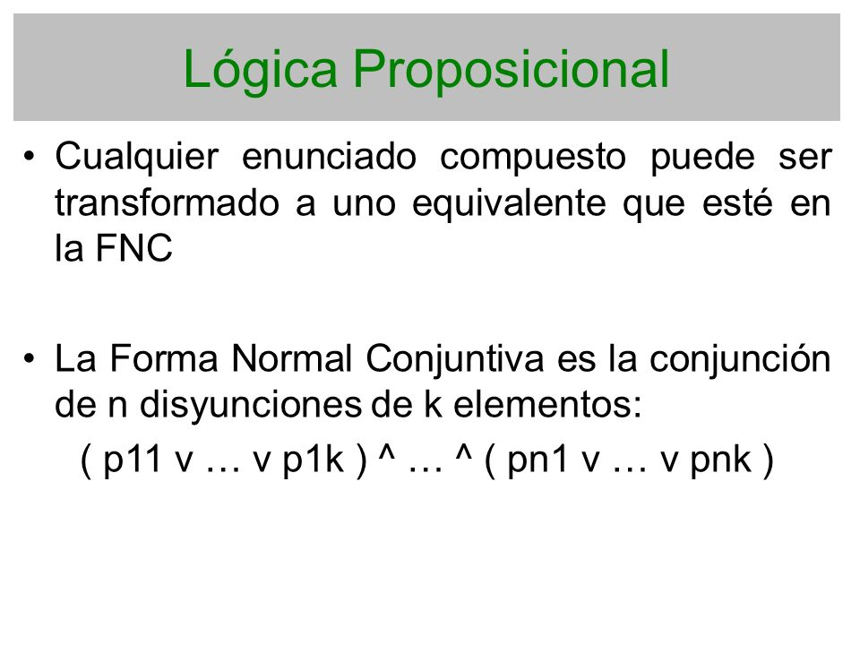 Lógica Proposicional Cualquier enunciado compuesto puede ser transformado a uno equivalente que esté en la FNC La Forma Normal Conjuntiva es la conjun