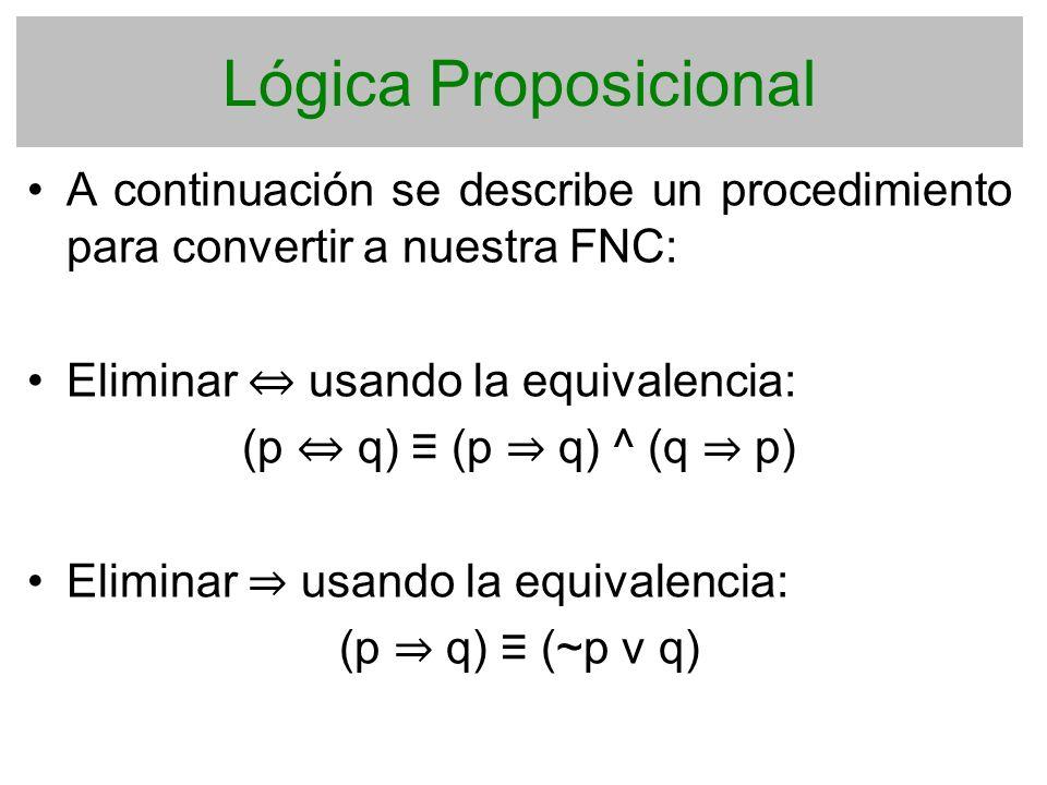 Lógica Proposicional A continuación se describe un procedimiento para convertir a nuestra FNC: Eliminar usando la equivalencia: (p q) (p q) ^ (q p) El
