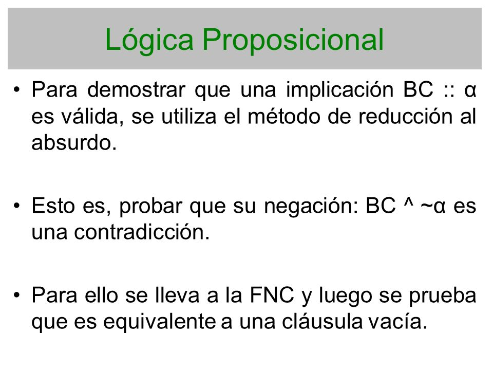 Lógica Proposicional Para demostrar que una implicación BC :: α es válida, se utiliza el método de reducción al absurdo. Esto es, probar que su negaci