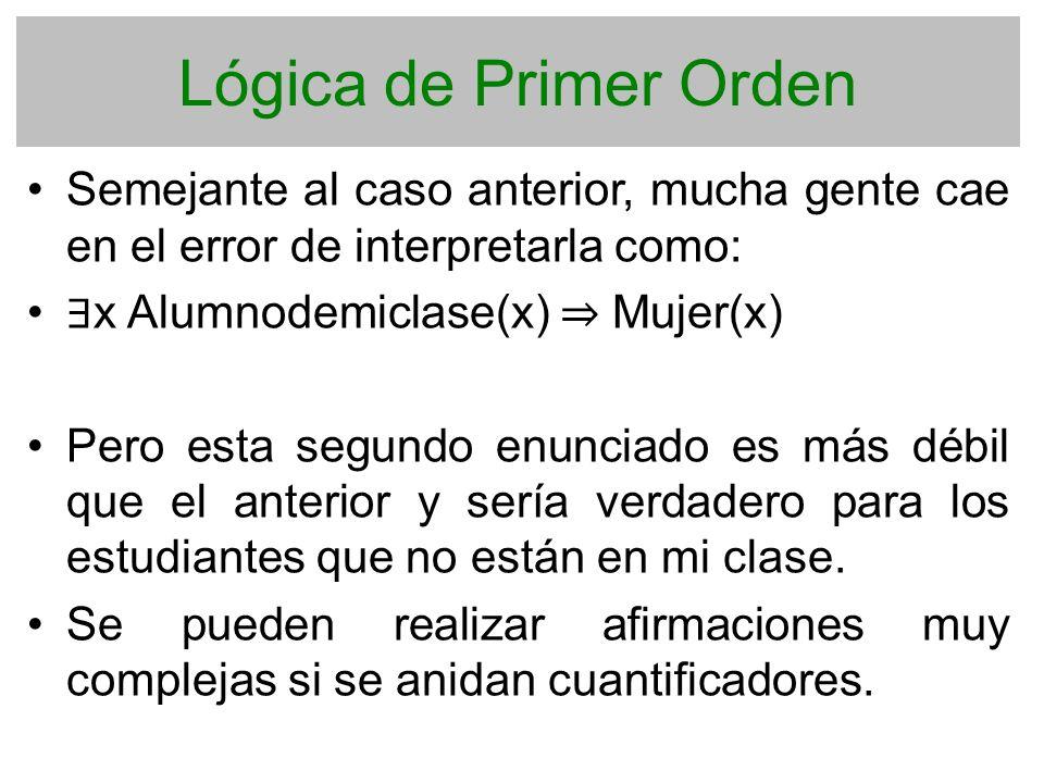 Lógica de Primer Orden Semejante al caso anterior, mucha gente cae en el error de interpretarla como: x Alumnodemiclase(x) Mujer(x) Pero esta segundo