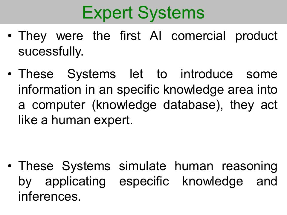 Expert Systems They were the first AI comercial product sucessfully. These Systems let to introduce some information in an specific knowledge area int