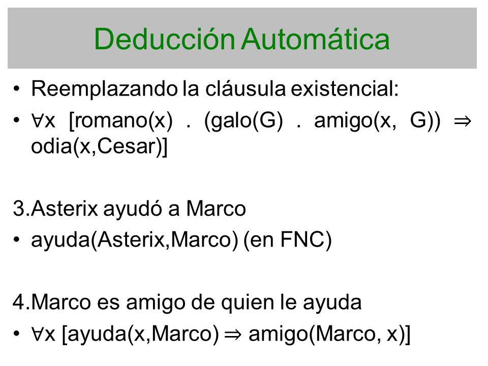 Deducción Automática Reemplazando la cláusula existencial: x [romano(x). (galo(G). amigo(x, G)) odia(x,Cesar)] 3. Asterix ayudó a Marco ayuda(Asterix,