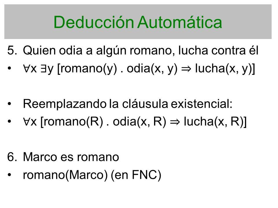 Deducción Automática 5. Quien odia a algún romano, lucha contra él x y [romano(y). odia(x, y) lucha(x, y)] Reemplazando la cláusula existencial: x [ro