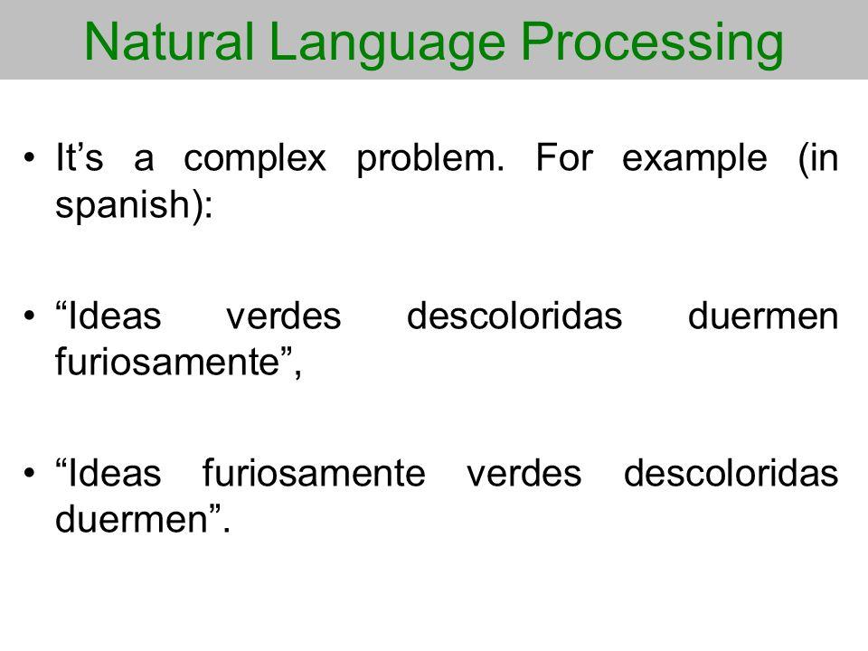 Natural Language Processing Its a complex problem. For example (in spanish): Ideas verdes descoloridas duermen furiosamente, Ideas furiosamente verdes