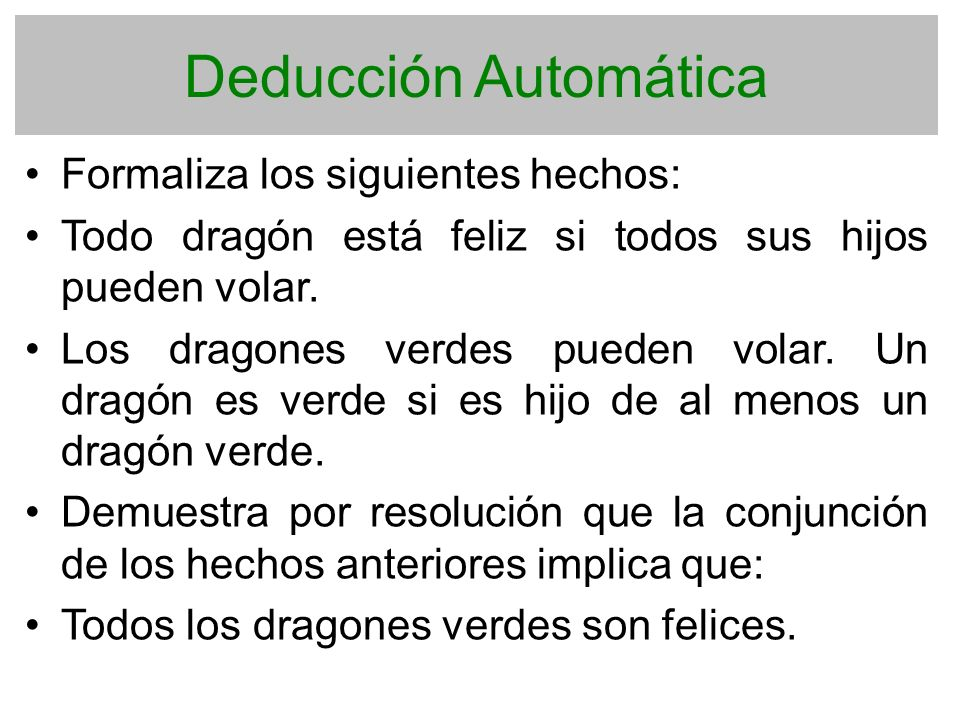 Deducción Automática Formaliza los siguientes hechos: Todo dragón está feliz si todos sus hijos pueden volar. Los dragones verdes pueden volar. Un dra