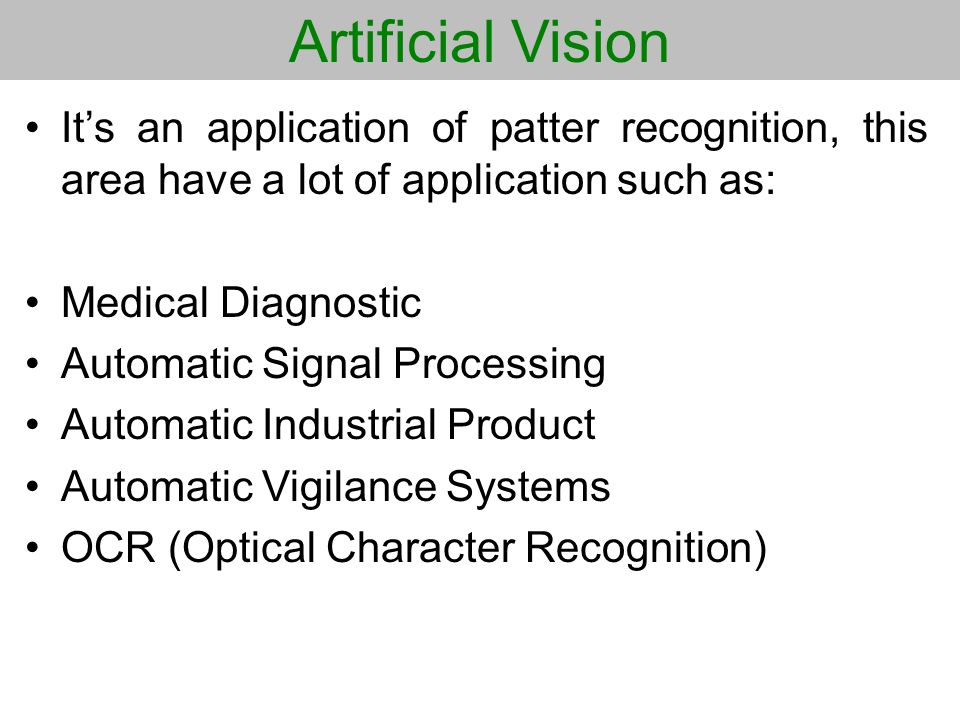 Artificial Vision Its an application of patter recognition, this area have a lot of application such as: Medical Diagnostic Automatic Signal Processin