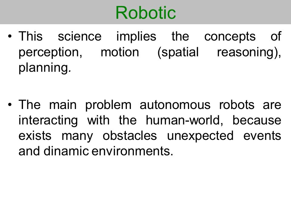 Robotic This science implies the concepts of perception, motion (spatial reasoning), planning. The main problem autonomous robots are interacting with
