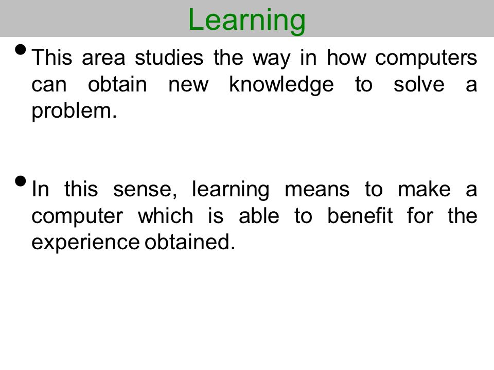 Learning This area studies the way in how computers can obtain new knowledge to solve a problem. In this sense, learning means to make a computer whic