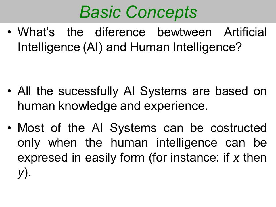 Basic Concepts Whats the diference bewtween Artificial Intelligence (AI) and Human Intelligence? All the sucessfully AI Systems are based on human kno