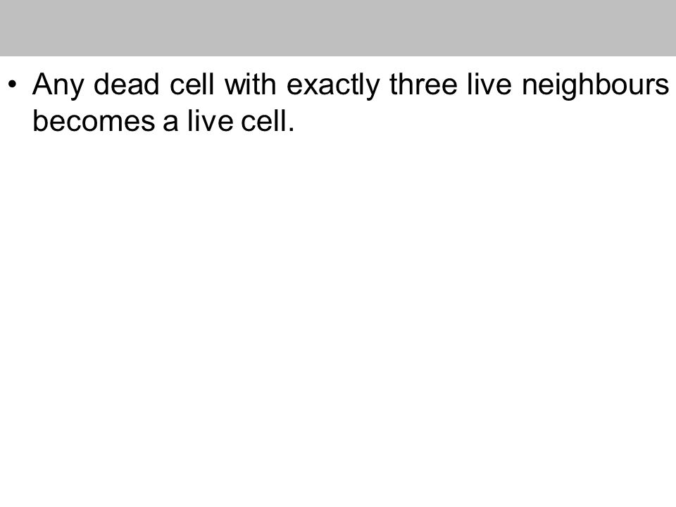 Any dead cell with exactly three live neighbours becomes a live cell.