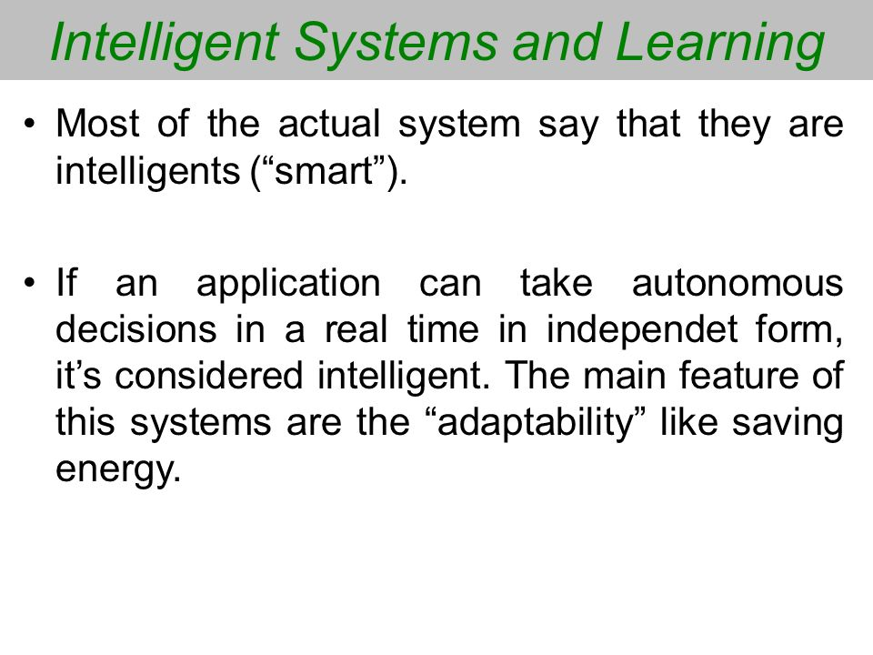 Intelligent Systems and Learning Most of the actual system say that they are intelligents (smart). If an application can take autonomous decisions in