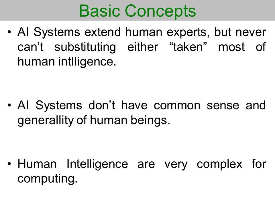 Basic Concepts AI Systems extend human experts, but never cant substituting either taken most of human intlligence. AI Systems dont have common sense