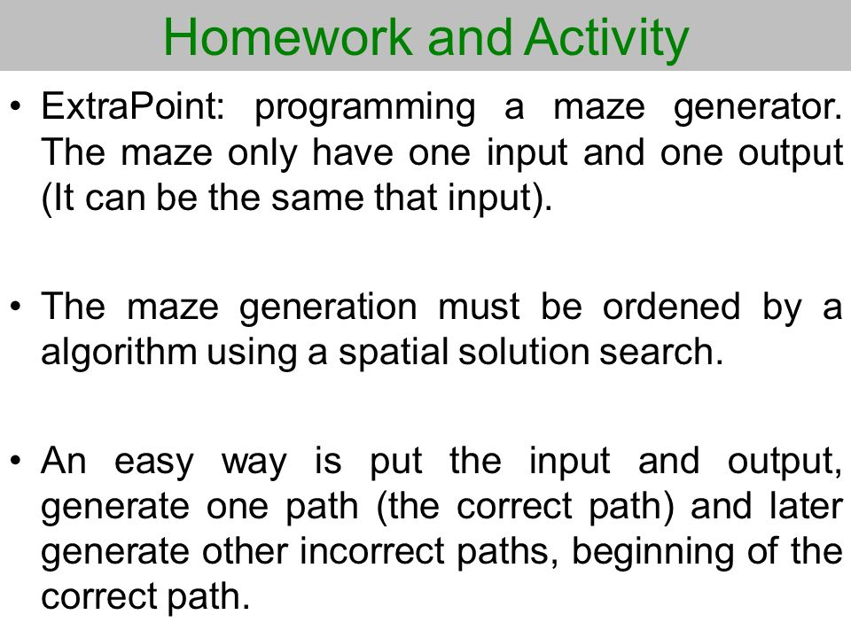 Homework and Activity ExtraPoint: programming a maze generator. The maze only have one input and one output (It can be the same that input). The maze