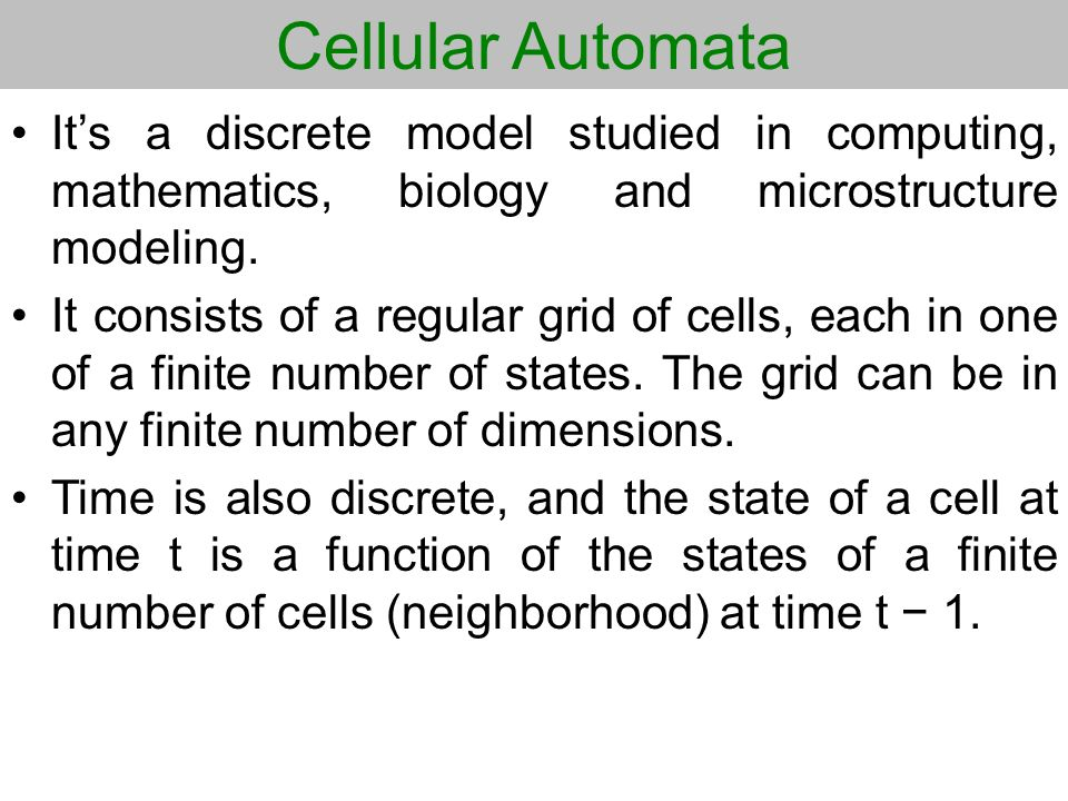 Cellular Automata Its a discrete model studied in computing, mathematics, biology and microstructure modeling. It consists of a regular grid of cells,