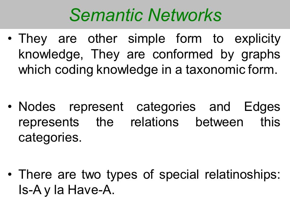 Semantic Networks They are other simple form to explicity knowledge, They are conformed by graphs which coding knowledge in a taxonomic form. Nodes re