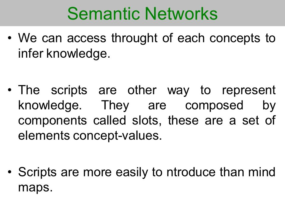 Semantic Networks We can access throught of each concepts to infer knowledge. The scripts are other way to represent knowledge. They are composed by c