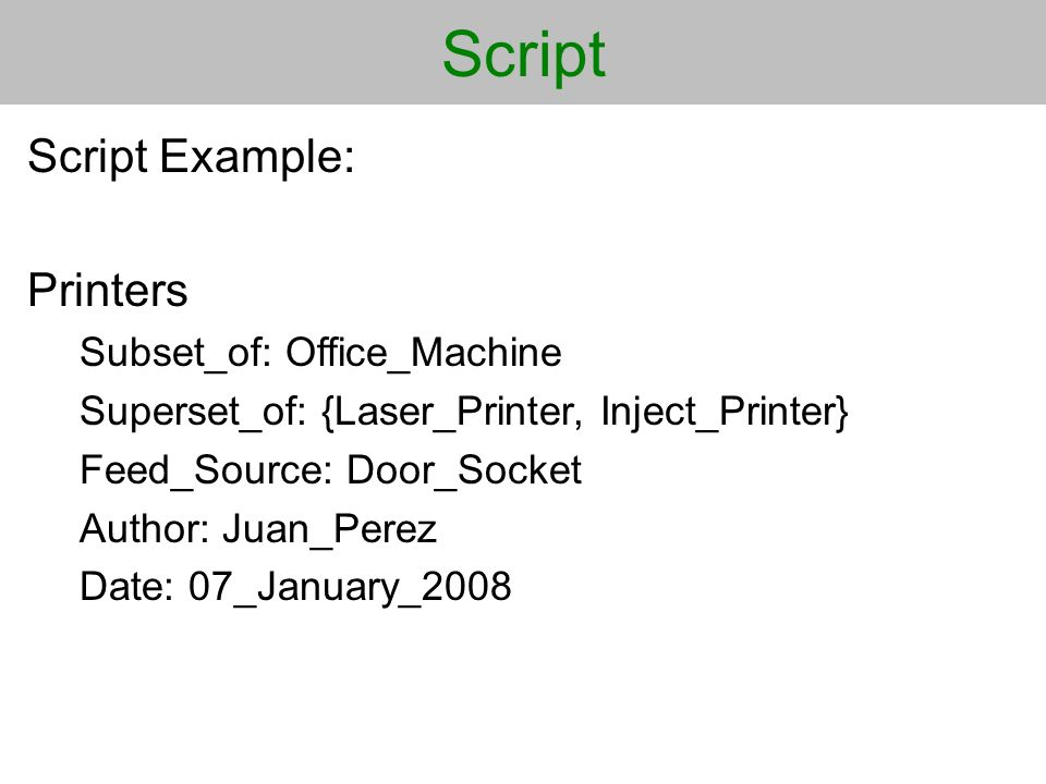 Script Script Example: Printers Subset_of: Office_Machine Superset_of: {Laser_Printer, Inject_Printer} Feed_Source: Door_Socket Author: Juan_Perez Date: 07_January_2008