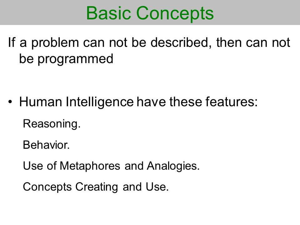 Basic Concepts If a problem can not be described, then can not be programmed Human Intelligence have these features: Reasoning. Behavior. Use of Metap