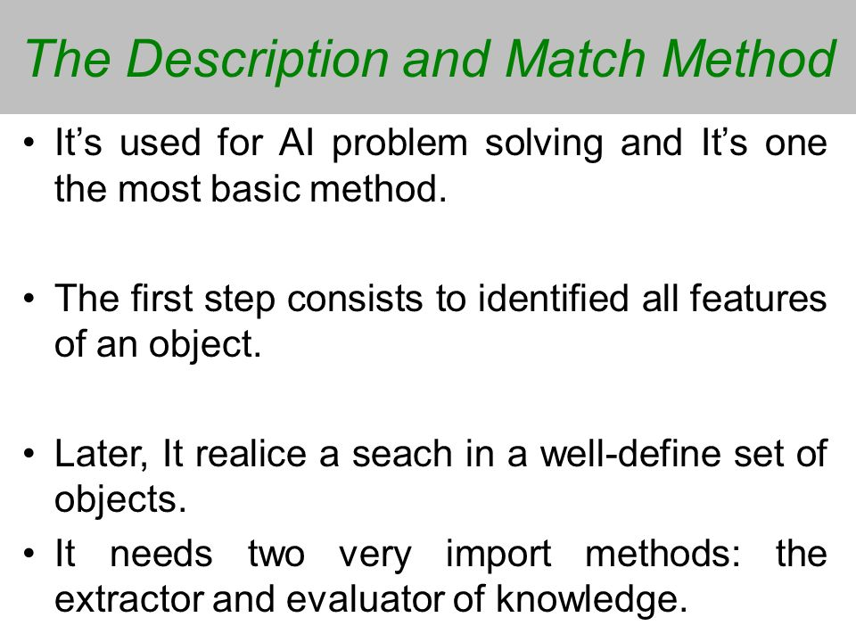 The Description and Match Method Its used for AI problem solving and Its one the most basic method. The first step consists to identified all features