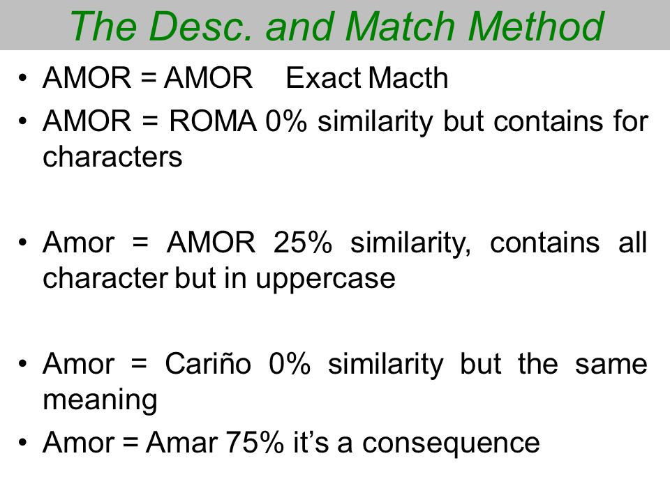 The Desc. and Match Method AMOR = AMORExact Macth AMOR = ROMA 0% similarity but contains for characters Amor = AMOR 25% similarity, contains all chara