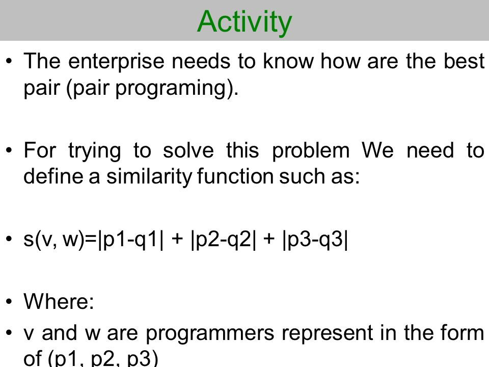 Activity The enterprise needs to know how are the best pair (pair programing). For trying to solve this problem We need to define a similarity functio