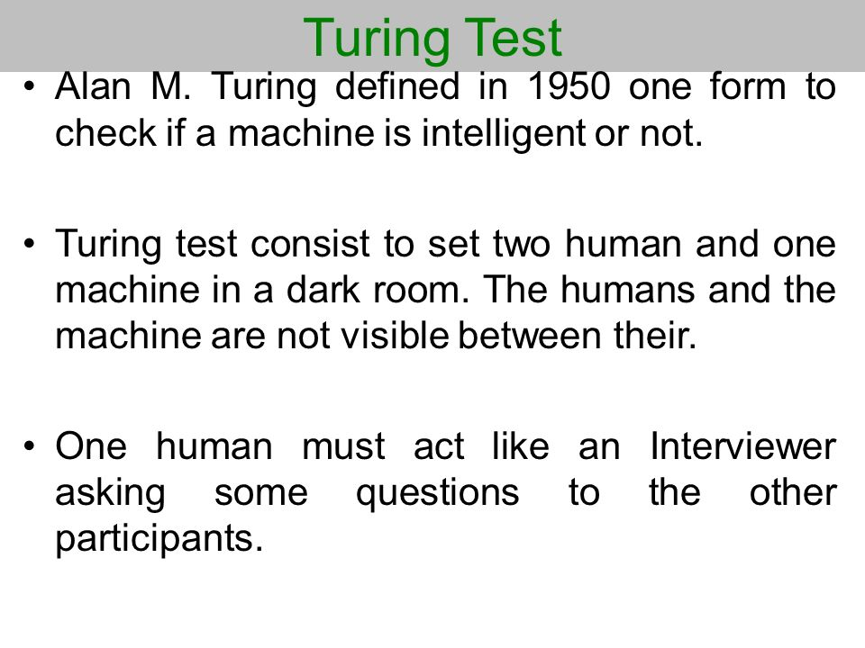 Turing Test Alan M. Turing defined in 1950 one form to check if a machine is intelligent or not. Turing test consist to set two human and one machine