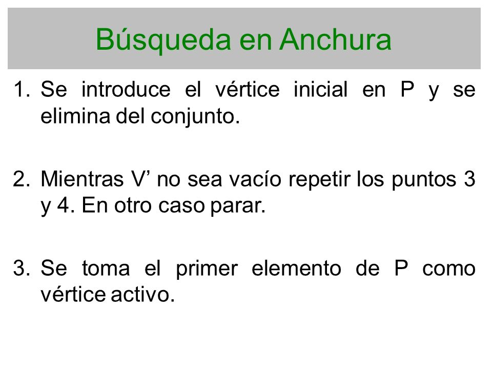 Búsqueda en Anchura 1. Se introduce el vértice inicial en P y se elimina del conjunto. 2. Mientras V no sea vacío repetir los puntos 3 y 4. En otro ca