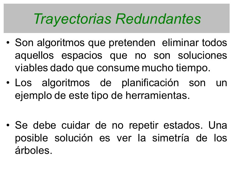 Trayectorias Redundantes Son algoritmos que pretenden eliminar todos aquellos espacios que no son soluciones viables dado que consume mucho tiempo. Lo