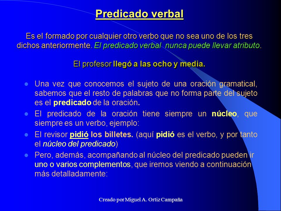 Predicado verbal Es el formado por cualquier otro verbo que no sea uno de los tres dichos anteriormente.