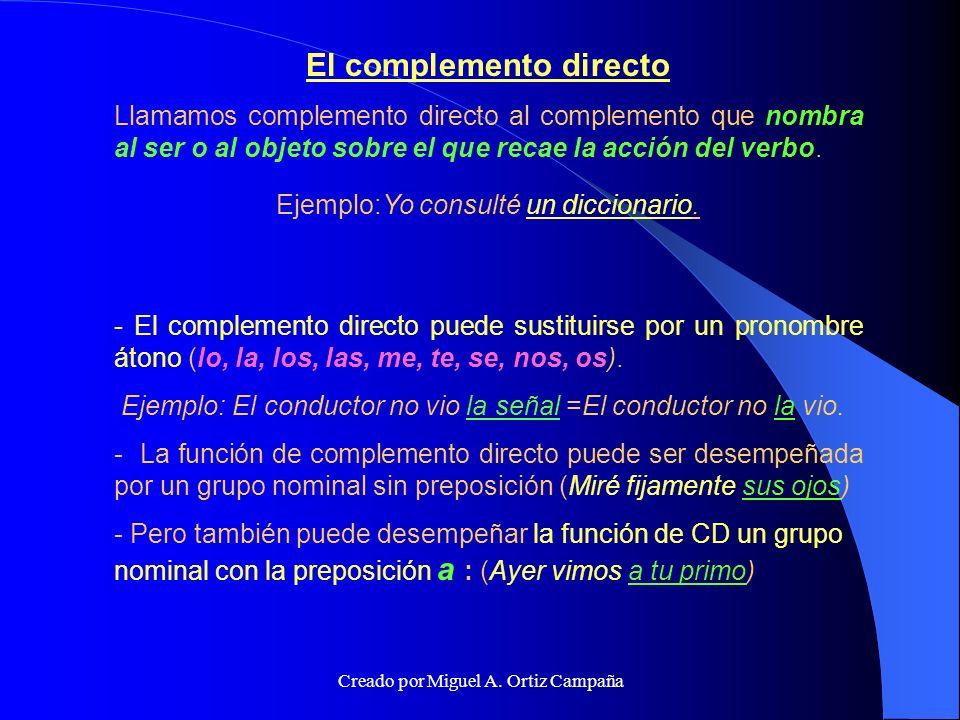 El complemento directo Llamamos complemento directo al complemento que nombra al ser o al objeto sobre el que recae la acción del verbo.