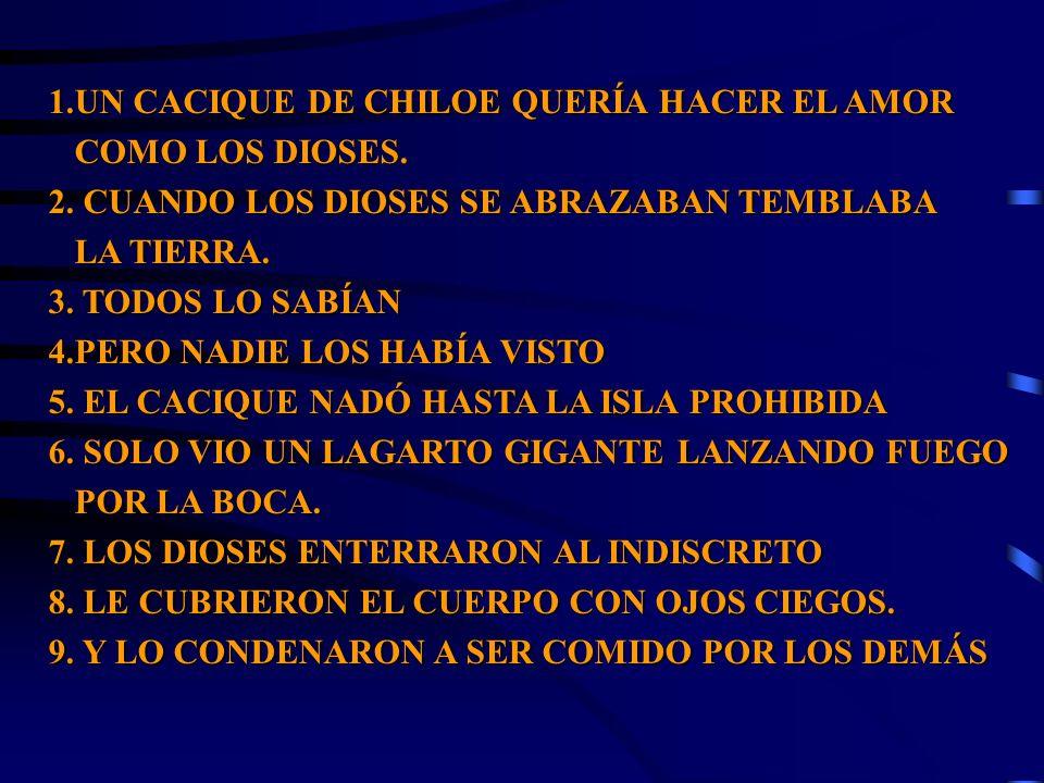 1.UN CACIQUE DE CHILOE QUERÍA HACER EL AMOR COMO LOS DIOSES. COMO LOS DIOSES. 2. CUANDO LOS DIOSES SE ABRAZABAN TEMBLABA LA TIERRA. LA TIERRA. 3. TODO