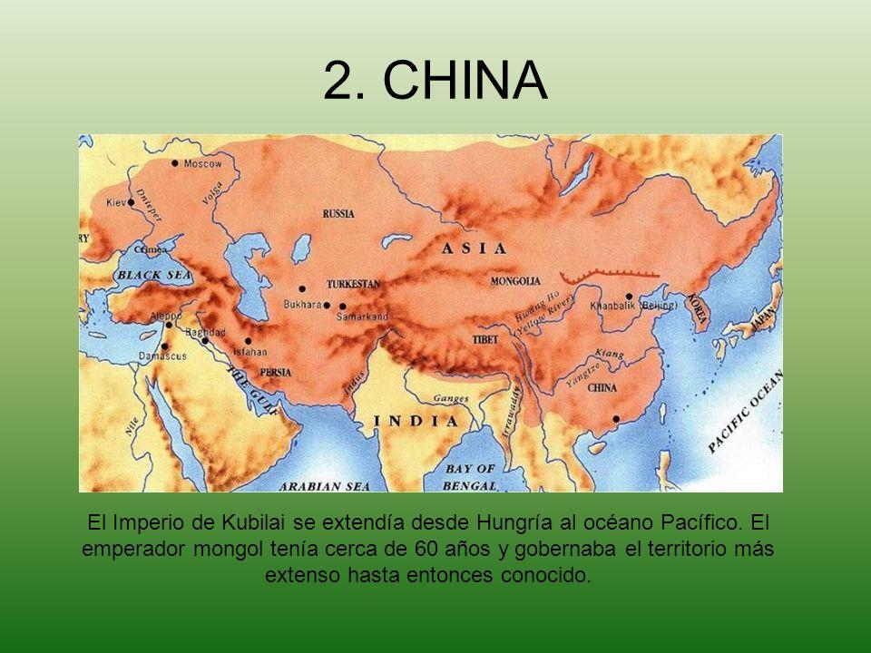 2. CHINA El Imperio de Kubilai se extendía desde Hungría al océano Pacífico. El emperador mongol tenía cerca de 60 años y gobernaba el territorio más