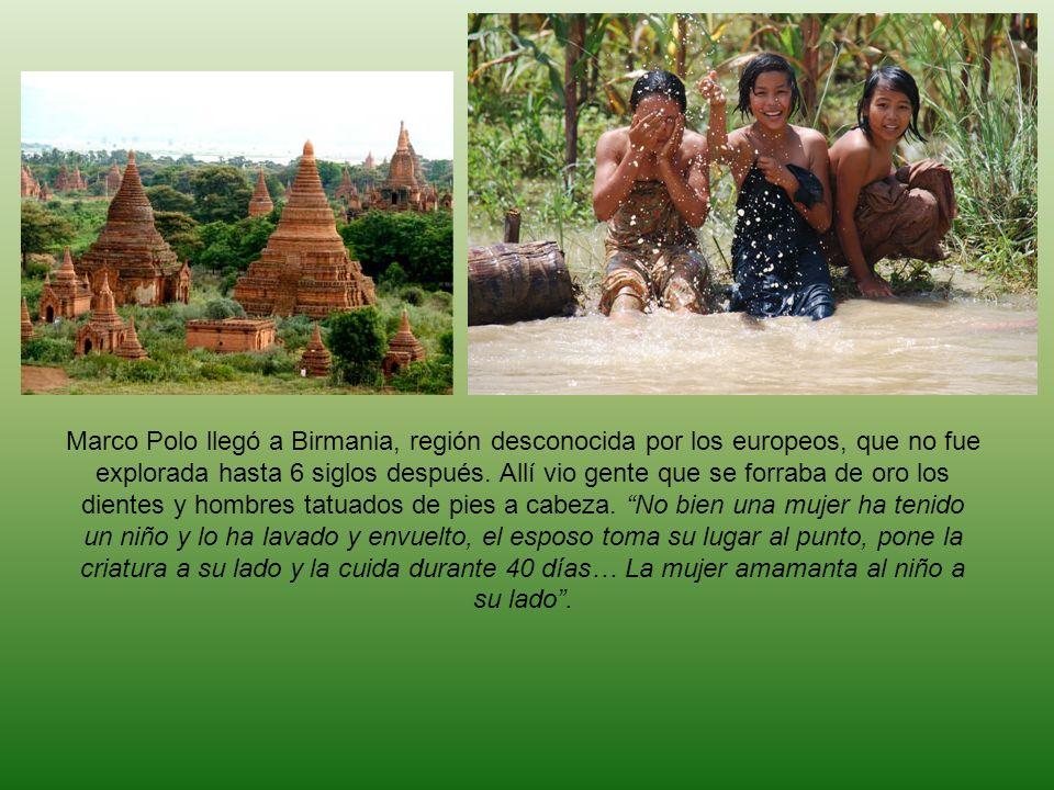 Marco Polo llegó a Birmania, región desconocida por los europeos, que no fue explorada hasta 6 siglos después. Allí vio gente que se forraba de oro lo