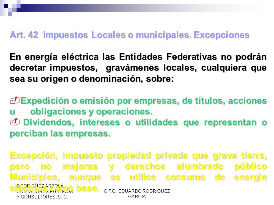 C.P.C. EDUARDO RODRIGUEZ GARCIA RODRIGUEZ ARZOLA CONTADORES PUBLICOS Y CONSULTORES, S. C. Art. 42 Impuestos Locales o municipales. Excepciones Se exce