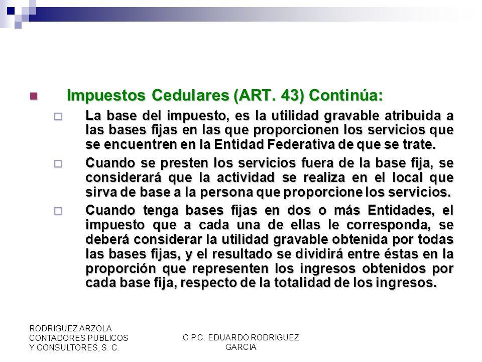 C.P.C. EDUARDO RODRIGUEZ GARCIA RODRIGUEZ ARZOLA CONTADORES PUBLICOS Y CONSULTORES, S. C. Impuestos Cedulares (ART. 43): Impuestos Cedulares (ART. 43)